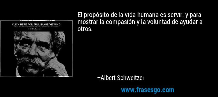 El propósito de la vida humana es servir, y para mostrar la compasión y la voluntad de ayudar a otros. – Albert Schweitzer