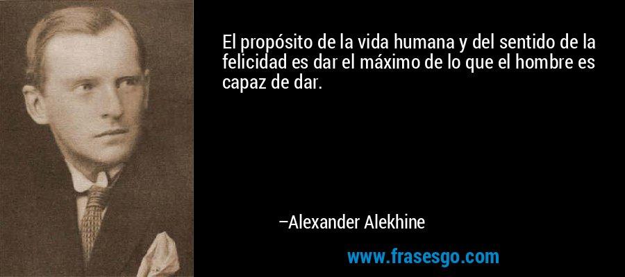 El propósito de la vida humana y del sentido de la felicidad es dar el máximo de lo que el hombre es capaz de dar. – Alexander Alekhine