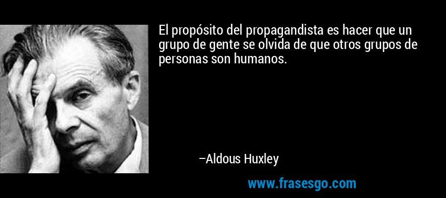 El propósito del propagandista es hacer que un grupo de gente se olvida de que otros grupos de personas son humanos. – Aldous Huxley