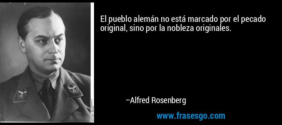 El pueblo alemán no está marcado por el pecado original, sino por la nobleza originales. – Alfred Rosenberg