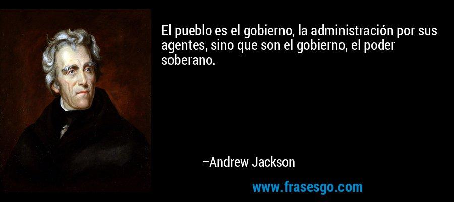 El pueblo es el gobierno, la administración por sus agentes, sino que son el gobierno, el poder soberano. – Andrew Jackson
