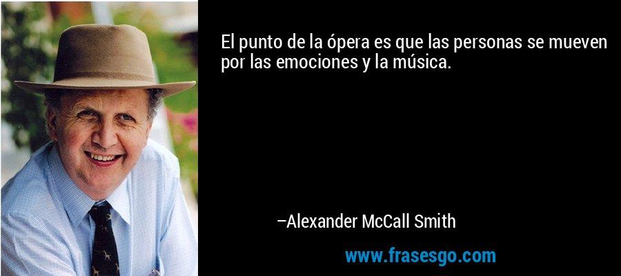 El punto de la ópera es que las personas se mueven por las emociones y la música. – Alexander McCall Smith