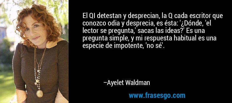 El QI detestan y desprecian, la Q cada escritor que conozco odia y desprecia, es ésta: '¿Dónde, 'el lector se pregunta,' sacas las ideas?' Es una pregunta simple, y mi respuesta habitual es una especie de impotente, 'no sé'. – Ayelet Waldman