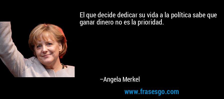 El que decide dedicar su vida a la política sabe que ganar dinero no es la prioridad. – Angela Merkel