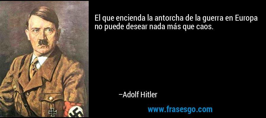El que encienda la antorcha de la guerra en Europa no puede desear nada más que caos. – Adolf Hitler