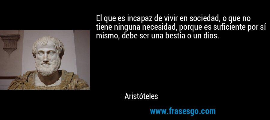El que es incapaz de vivir en sociedad, o que no tiene ninguna necesidad, porque es suficiente por sí mismo, debe ser una bestia o un dios. – Aristóteles