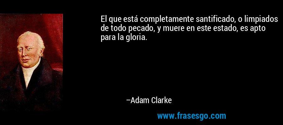 El que está completamente santificado, o limpiados de todo pecado, y muere en este estado, es apto para la gloria. – Adam Clarke