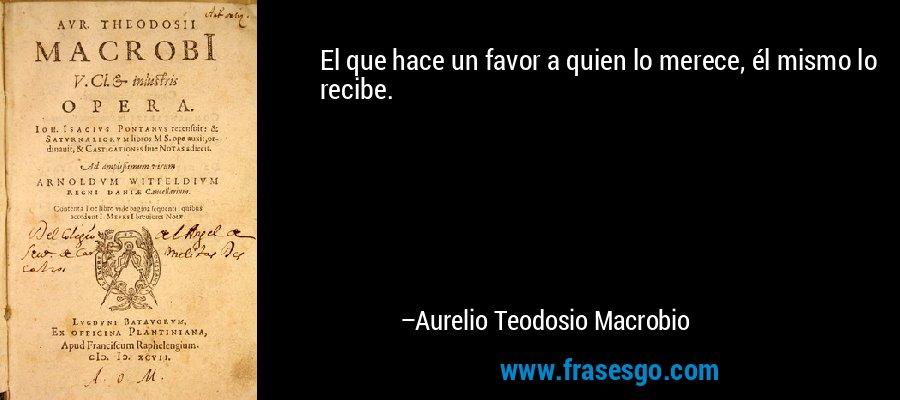 El que hace un favor a quien lo merece, él mismo lo recibe. – Aurelio Teodosio Macrobio