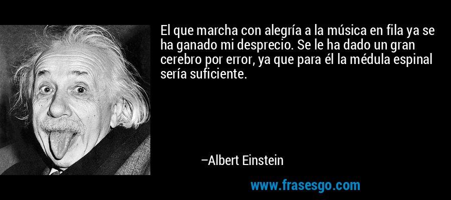 El que marcha con alegría a la música en fila ya se ha ganado mi desprecio. Se le ha dado un gran cerebro por error, ya que para él la médula espinal sería suficiente. – Albert Einstein