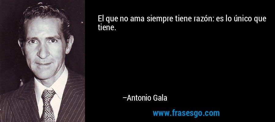 El que no ama siempre tiene razón: es lo único que tiene. – Antonio Gala