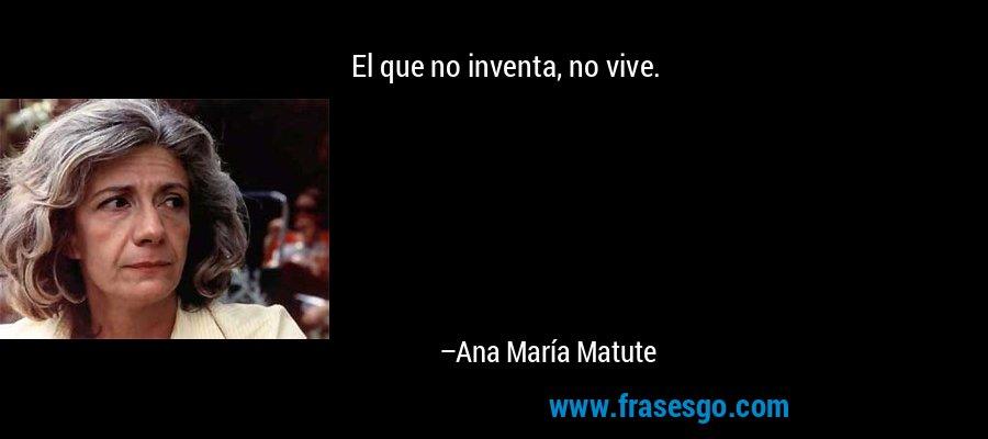El que no inventa, no vive. – Ana María Matute