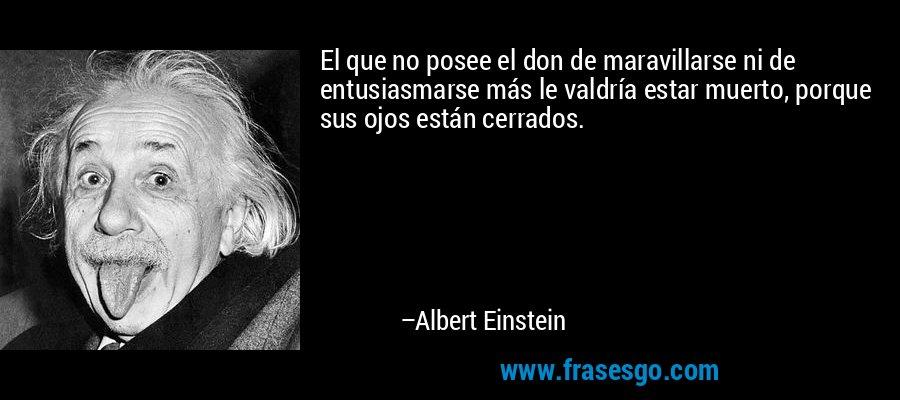 El que no posee el don de maravillarse ni de entusiasmarse más le valdría estar muerto, porque sus ojos están cerrados. – Albert Einstein