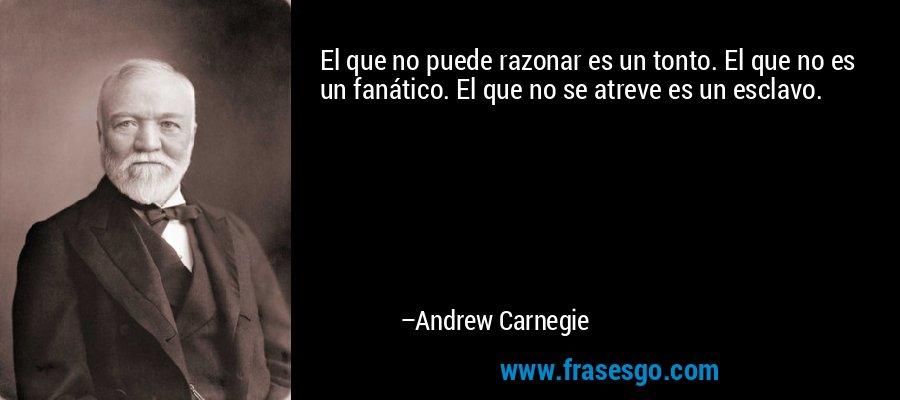 El que no puede razonar es un tonto. El que no es un fanático. El que no se atreve es un esclavo. – Andrew Carnegie