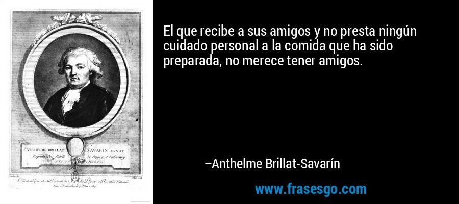 El que recibe a sus amigos y no presta ningún cuidado personal a la comida que ha sido preparada, no merece tener amigos. – Anthelme Brillat-Savarín