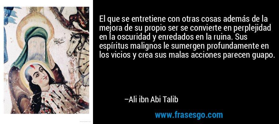 El que se entretiene con otras cosas además de la mejora de su propio ser se convierte en perplejidad en la oscuridad y enredados en la ruina. Sus espíritus malignos le sumergen profundamente en los vicios y crea sus malas acciones parecen guapo. – Ali ibn Abi Talib