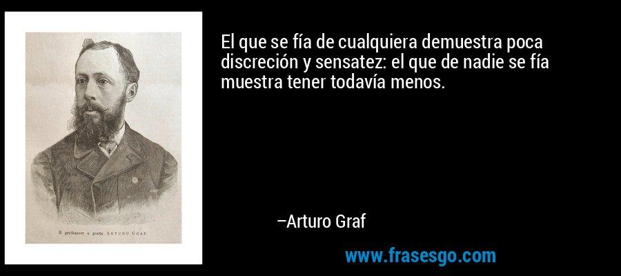 El que se fía de cualquiera demuestra poca discreción y sensatez: el que de nadie se fía muestra tener todavía menos. – Arturo Graf