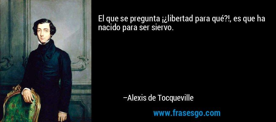 El que se pregunta ¡¿libertad para qué?!, es que ha nacido para ser siervo. – Alexis de Tocqueville