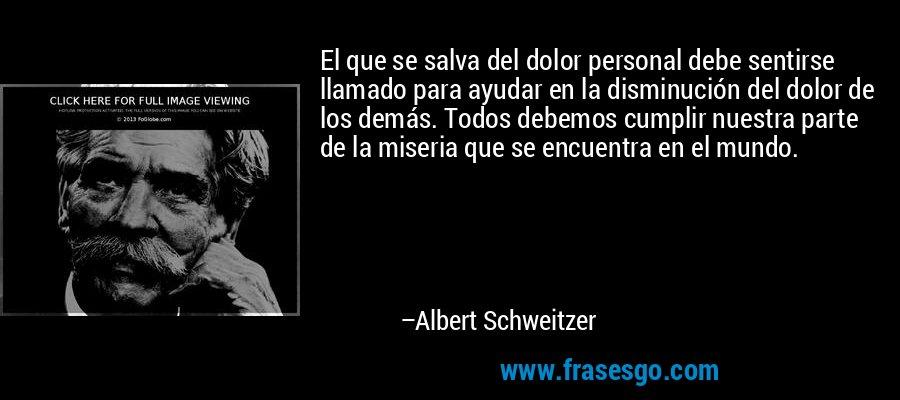 El que se salva del dolor personal debe sentirse llamado para ayudar en la disminución del dolor de los demás. Todos debemos cumplir nuestra parte de la miseria que se encuentra en el mundo. – Albert Schweitzer