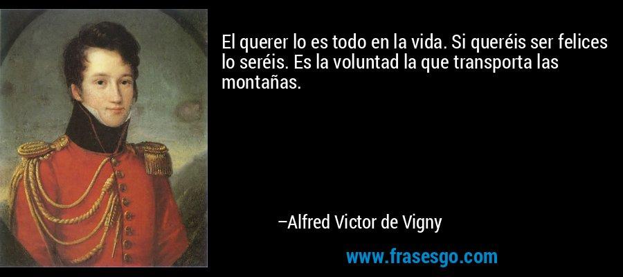 El querer lo es todo en la vida. Si queréis ser felices lo seréis. Es la voluntad la que transporta las montañas. – Alfred Victor de Vigny