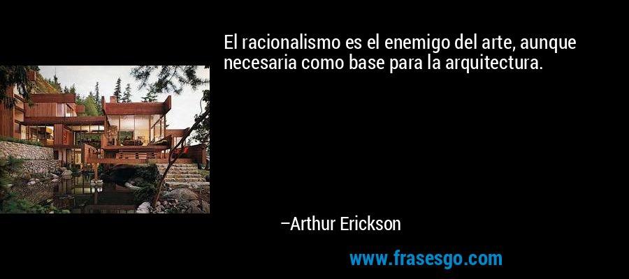 El racionalismo es el enemigo del arte, aunque necesaria como base para la arquitectura. – Arthur Erickson
