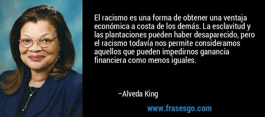 El racismo es una forma de obtener una ventaja económica a costa de los demás. La esclavitud y las plantaciones pueden haber desaparecido, pero el racismo todavía nos permite consideramos aquellos que pueden impedirnos ganancia financiera como menos iguales. – Alveda King