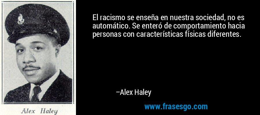 El racismo se enseña en nuestra sociedad, no es automático. Se enteró de comportamiento hacia personas con características físicas diferentes. – Alex Haley