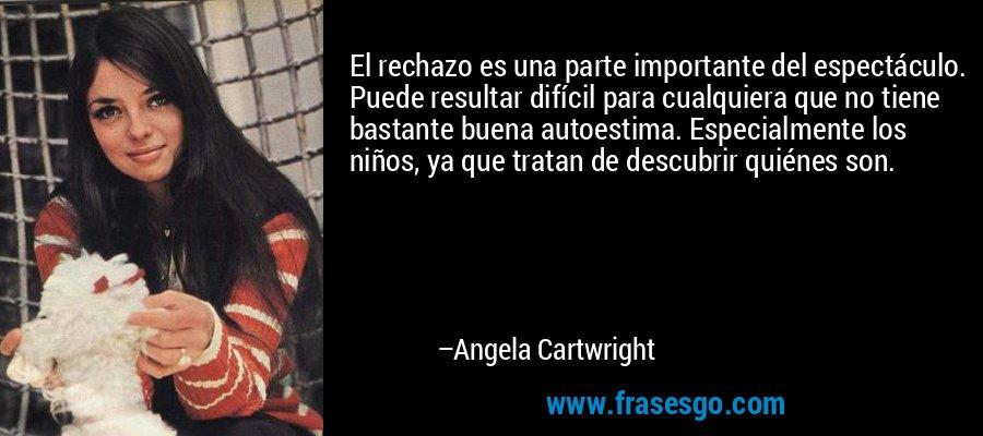 El rechazo es una parte importante del espectáculo. Puede resultar difícil para cualquiera que no tiene bastante buena autoestima. Especialmente los niños, ya que tratan de descubrir quiénes son. – Angela Cartwright