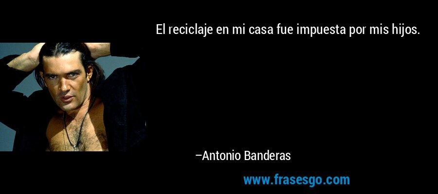 El reciclaje en mi casa fue impuesta por mis hijos. – Antonio Banderas