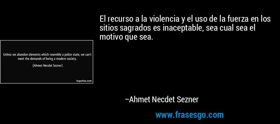 El recurso a la violencia y el uso de la fuerza en los sitios sagrados es inaceptable, sea cual sea el motivo que sea. – Ahmet Necdet Sezner