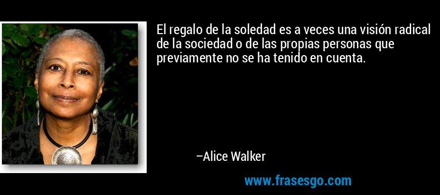 El regalo de la soledad es a veces una visión radical de la sociedad o de las propias personas que previamente no se ha tenido en cuenta. – Alice Walker