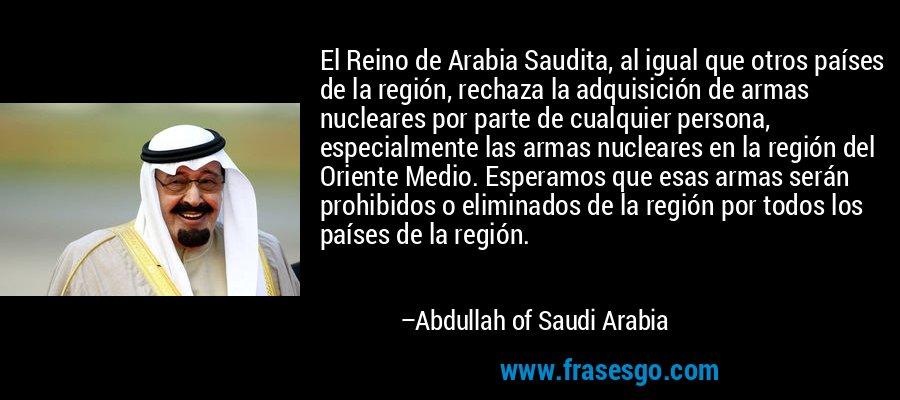 El Reino de Arabia Saudita, al igual que otros países de la región, rechaza la adquisición de armas nucleares por parte de cualquier persona, especialmente las armas nucleares en la región del Oriente Medio. Esperamos que esas armas serán prohibidos o eliminados de la región por todos los países de la región. – Abdullah of Saudi Arabia
