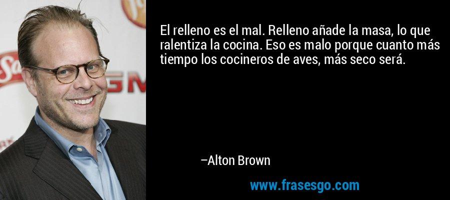 El relleno es el mal. Relleno añade la masa, lo que ralentiza la cocina. Eso es malo porque cuanto más tiempo los cocineros de aves, más seco será. – Alton Brown