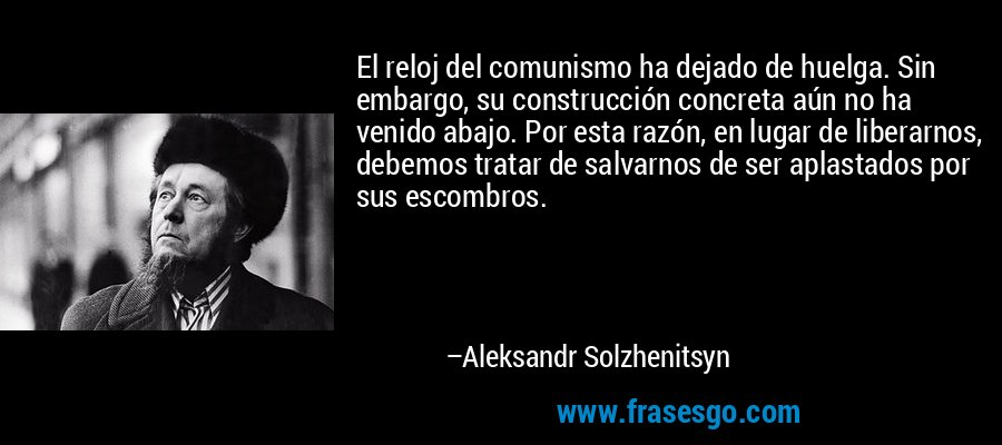 El reloj del comunismo ha dejado de huelga. Sin embargo, su construcción concreta aún no ha venido abajo. Por esta razón, en lugar de liberarnos, debemos tratar de salvarnos de ser aplastados por sus escombros. – Aleksandr Solzhenitsyn