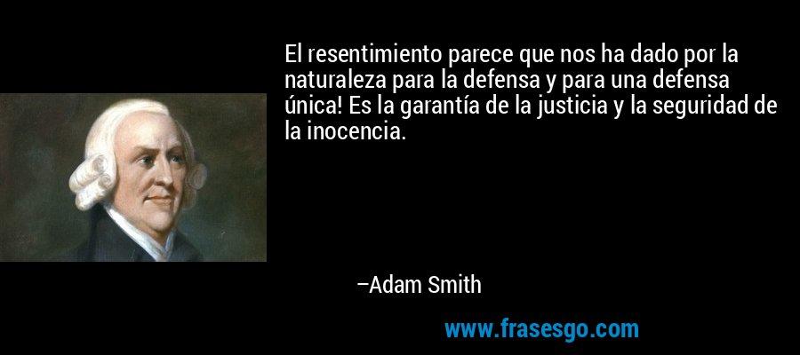 El resentimiento parece que nos ha dado por la naturaleza para la defensa y para una defensa única! Es la garantía de la justicia y la seguridad de la inocencia. – Adam Smith
