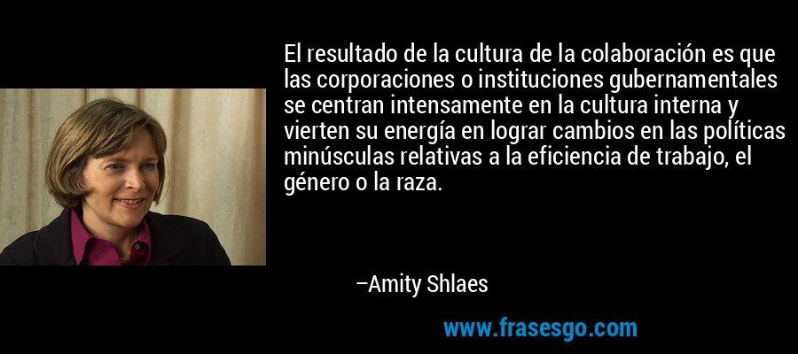 El resultado de la cultura de la colaboración es que las corporaciones o instituciones gubernamentales se centran intensamente en la cultura interna y vierten su energía en lograr cambios en las políticas minúsculas relativas a la eficiencia de trabajo, el género o la raza. – Amity Shlaes