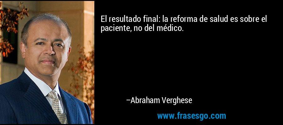 El resultado final: la reforma de salud es sobre el paciente, no del médico. – Abraham Verghese