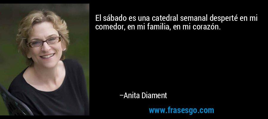 El sábado es una catedral semanal desperté en mi comedor, en mi familia, en mi corazón. – Anita Diament