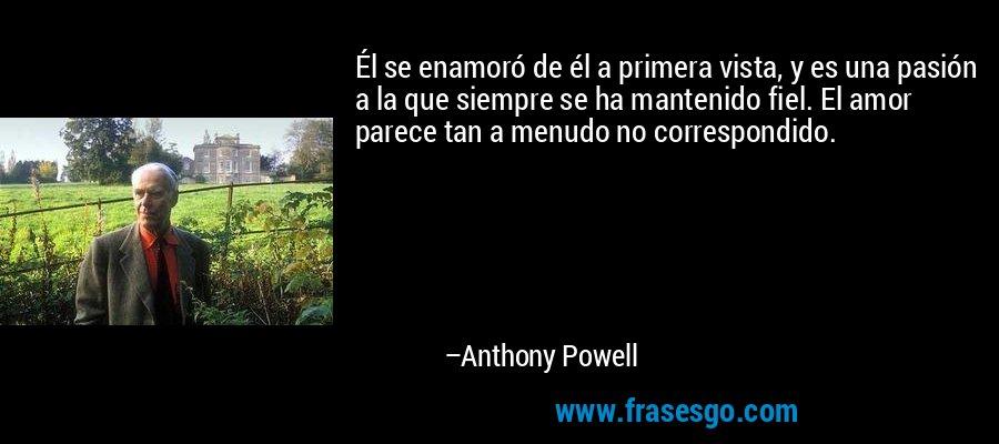 Él se enamoró de él a primera vista, y es una pasión a la que siempre se ha mantenido fiel. El amor parece tan a menudo no correspondido. – Anthony Powell