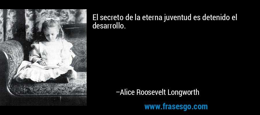 El secreto de la eterna juventud es detenido el desarrollo. – Alice Roosevelt Longworth