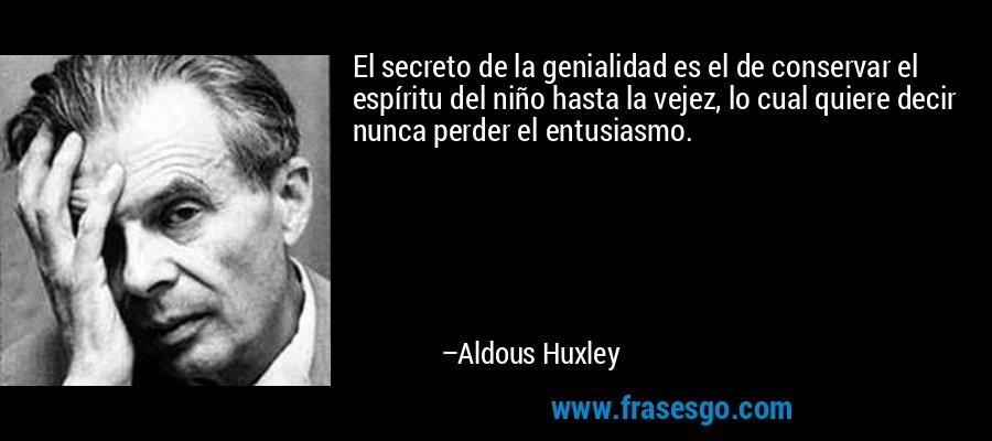 El secreto de la genialidad es el de conservar el espíritu del niño hasta la vejez, lo cual quiere decir nunca perder el entusiasmo. – Aldous Huxley