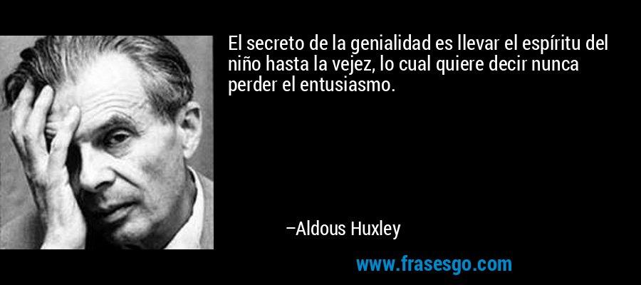 El secreto de la genialidad es llevar el espíritu del niño hasta la vejez, lo cual quiere decir nunca perder el entusiasmo. – Aldous Huxley
