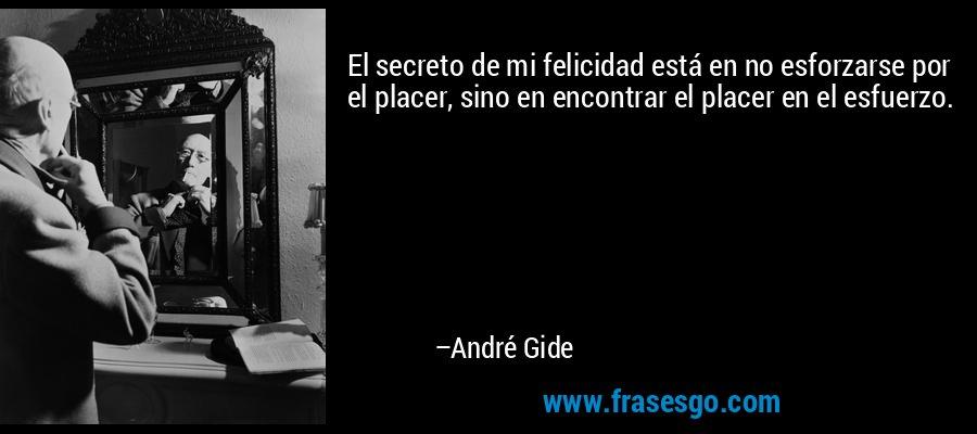 El secreto de mi felicidad está en no esforzarse por el placer, sino en encontrar el placer en el esfuerzo. – André Gide