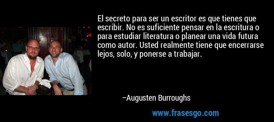 El secreto para ser un escritor es que tienes que escribir. No es suficiente pensar en la escritura o para estudiar literatura o planear una vida futura como autor. Usted realmente tiene que encerrarse lejos, solo, y ponerse a trabajar. – Augusten Burroughs