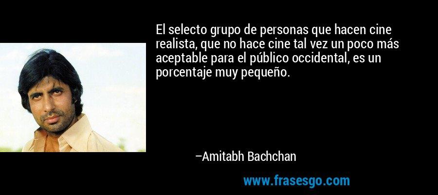 El selecto grupo de personas que hacen cine realista, que no hace cine tal vez un poco más aceptable para el público occidental, es un porcentaje muy pequeño. – Amitabh Bachchan