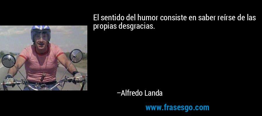 El sentido del humor consiste en saber reírse de las propias desgracias. – Alfredo Landa