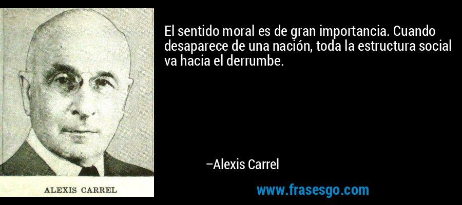 El sentido moral es de gran importancia. Cuando desaparece de una nación, toda la estructura social va hacia el derrumbe. – Alexis Carrel