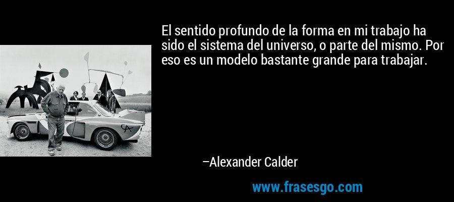 El sentido profundo de la forma en mi trabajo ha sido el sistema del universo, o parte del mismo. Por eso es un modelo bastante grande para trabajar. – Alexander Calder