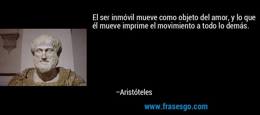 El ser inmóvil mueve como objeto del amor, y lo que él mueve imprime el movimiento a todo lo demás. – Aristóteles