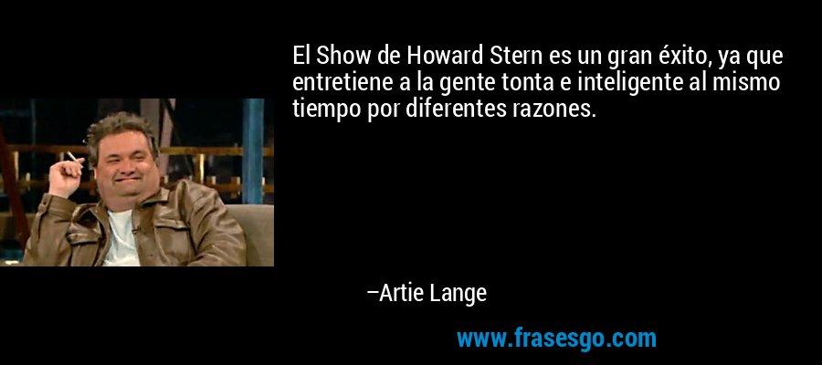 El Show de Howard Stern es un gran éxito, ya que entretiene a la gente tonta e inteligente al mismo tiempo por diferentes razones. – Artie Lange