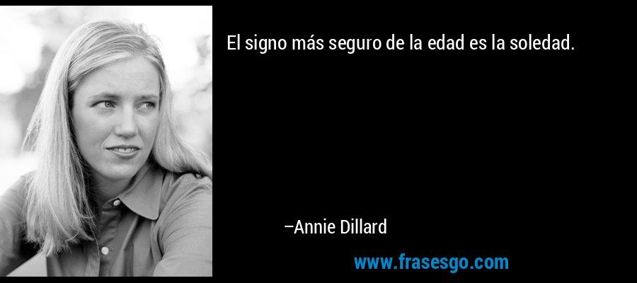 El signo más seguro de la edad es la soledad. – Annie Dillard